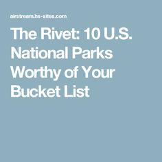 The Rivet 10 U S National Parks Worthy Of Your Bucket List
