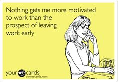 Nothing gets me more motivated to work than the prospect of leaving work early.