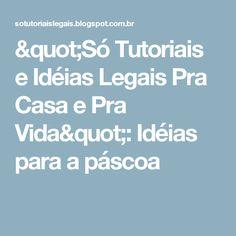 """""""Só Tutoriais e Idéias Legais Pra Casa e Pra Vida"""": Idéias para a páscoa"""