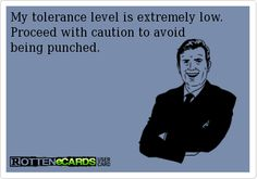 My tolerance level is extremely low.  Proceed with caution to avoid  being punched.