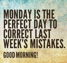 Monday is the perfect day to correct last week's mistakes.