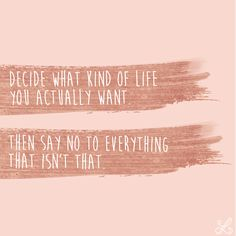 Decide what kind of life you actually want. Then say no to everything that isn't that. Words Quotes, Me Quotes, Motivational Quotes, Inspirational Quotes, Sayings, The Words, Cool Words, Great Quotes, Quotes To Live By