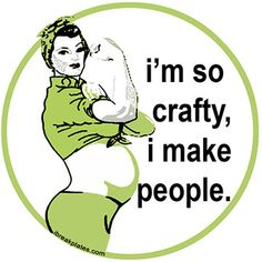 """I'm so crafty, I make people!"" LOL @ pregnant Rosie the Riveter. Love this seeing as my crafty/rockin' BFF is preggers, yay! Baby Kind, Baby Love, Baby Baby, Baby Momma, Momma Bear, I Smile, Make Me Smile, Just In Case, Just For You"