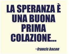 La speranza è una buona prima colazione... Francis Bacon