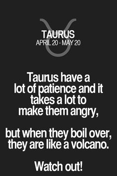Taurus have a lot of patience and it takes a lot to make them angry, but when they boil over, they are like a volcano. Watch out!. Taurus | Taurus Quotes | Taurus Horoscope | Taurus Zodiac Signs