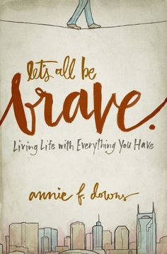 Book 12: Let's All Be Brave: Living Life with Everything You Have -  Annie F. Downs   Loved, loved, loved it!  Should be required reading for everyone, everywhere.