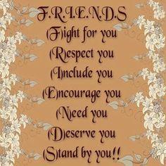 friends fight for u, respect u, include u, encourage u, need u, deserve u, stand by u, totally true and they mean it to! ;) friends quote
