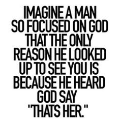 """Imagine a man so focused on God that the only reason he looked up to see you is because he heard God say, """"That's her."""" - I love that my man loves God Great Quotes, Quotes To Live By, Inspirational Quotes, Perfect Man Quotes, The Words, Bible Quotes, Me Quotes, Godly Man Quotes, Godly Relationship Quotes"""