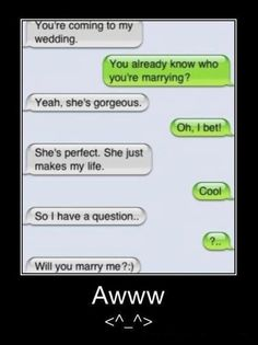 Haha.... Too bad its RETARDED to ask someone to marry you over text.