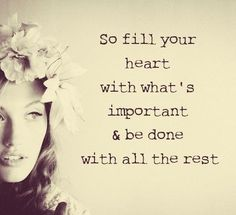So fill your heart with what's important & be done with the rest.