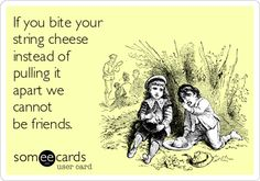 If you bite your string cheese instead of pulling it apart we cannot be friends.