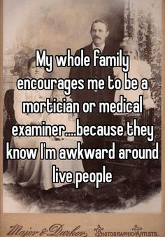 My whole family encourages me to be a mortician or medical examiner....because they know I'm awkward around live people