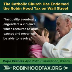 """Inequality eventually engenders a violence which recourse to arms cannot and never will be able to resolve."" Pope Francis 11/2013 join our twitter campaign at: https://twitter.com/RobinHoodTax and please join our Facebook campaign at: https://www.facebook.com/RobinHoodTaxUSA Please PIN and SHARE this post."