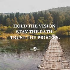 Hold the vision. Stay the path. Trust the process.