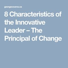 8 Characteristics of the Innovative Leader – The Principal of Change