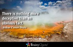 There is nothing more deceptive than an obvious fact. - Arthur Conan Doyle at BrainyQuote Mobile
