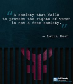 "#quote ""A society that fails to protect the rights of women is not a free society.""    - Laura Bush"