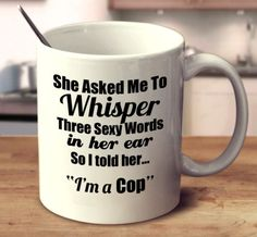"She Asked Me To Whisper Three Sexy Words In Her Ear, So I told Her.. ""I'm A Cop."""