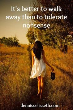 It's better to walk away than to tolerate nonsense..... ((Lol... This is very true. But sometimes *very* hard to do!))