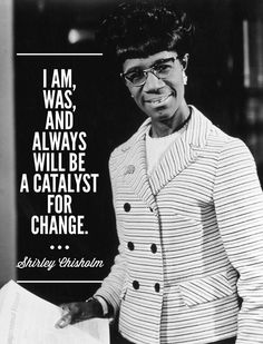 Congresswoman Shirley Chisholm; She was the first black person and the first black woman to run for president on a major party ticket, and the first woman to win delegates for a presidential nomination by a major party.