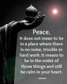 Peace.  It does not mean to be in a place where there is no noise, trouble, or hard work.  It means to be in the midst of those things and still be calm in your heart.
