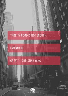 """Pretty good is not enough. I wanna be great.""  - Christina Yang - Quote From Recite.com #RECITE #QUOTE"