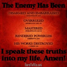 According to Your word, Lord, my enemy has been disarmed and embarrassed.(Col 2:15) He has been overruled (Eph 1:20-22), mastered (Phil 2:9-11), rendered powerless (Heb 2:14) and his works have been destroyed (I John 3:8). I speak these truths into this stronghold in my life/family/loved one, Lord. I speak TRUTH where lies have prevailed. Amen www.BornToWin.net