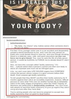 Probably one of the most well reasoned explanations about being pro choice that I've ever seen. This is why I am pro choice, because while I would personally never have an abortion no one has the right to dictate what I do with MY body. Bodily Autonomy, Intersectional Feminism, Faith In Humanity, Atheism, Pro Life, Social Justice, Equality, Just In Case, Decir No