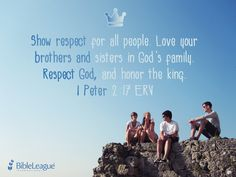 Show #respect for all people. Love your brothers and sisters in God's family. #Respect God, and honour the king. 1 Peter 2:17 ERV