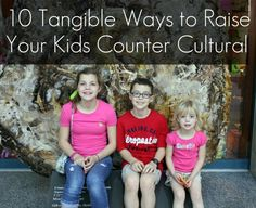 AMEN!!  10 Tangible Ways to Raise Your Kids Counter-Cultural
