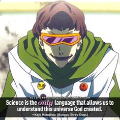 Science is the only language that allows us to understand this universe God created. ~Kajii Motojirou (Bungou Stray Dogs)
