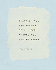 """53 Happy Quotes - """"Think of all the beauty still left around you and be happy."""" - Anne Frank 53 Happy Quotes - """"Think of all the beauty still left around you and be happy. Life Quotes Love, Wisdom Quotes, Book Quotes, Words Quotes, Quotes To Live By, Me Quotes, Thinking Of You Quotes, Short Quotes, Happiness Quotes"""