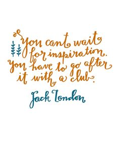 """You can't wait for inspiration, you have to go after it with a club"" Jack London"