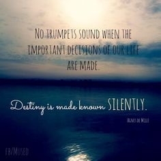 No trumpets sound when the important decisions of our life are made. Destiny is made known silently. (SOMEtimes, trumpets DO sound, and you just know... <3)