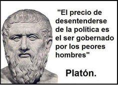 El precio de desenterderse de la Politica,es ser gobernado por los peores Hombres. Platon.