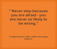 Never stop because you are afraid…