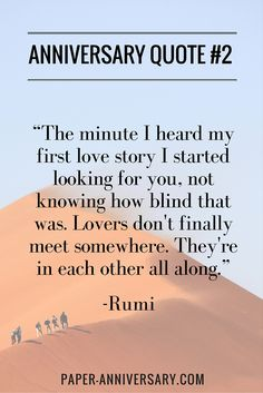 "Beautiful anniversary quote for him on a card! ""The minute I heard my first love story I started looking for you, not knowing how blind that was. Lovers don't finally meet somewhere. They're in each other all along."" - Rumi"