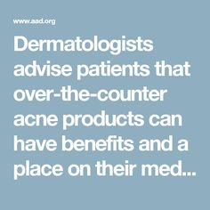 Dermatologists advise patients that over-the-counter acne products can have benefits and a place on their medicine shelf   American Academy of Dermatology