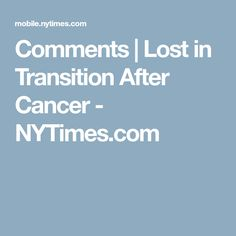 Comments | Lost in Transition After Cancer - NYTimes.com