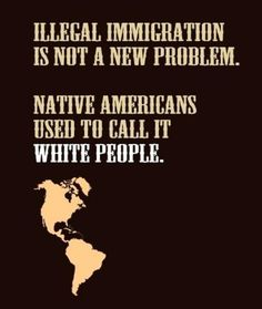 """Illegal immigration is not a new problem; Native Americans used to call it 'white people'."""
