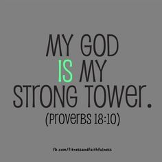 "My God is MY strong tower.""The name of the LORD is a strong tower; the righteous man runs into it and is safe""…Proverbs 18:10."