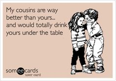 My cousins are way better than yours... and would totally drink yours under the table.