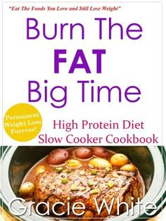Burn The Fat Big Time High Protein Diet Slow Cooker Cookbook