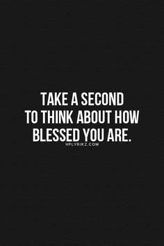 Take a second to think about how blessed you are.