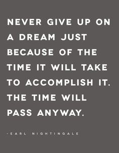 """Never give up on a dream just because of the time it will take to accomplish it. The time will pass anyway."" Earl Nightingale"