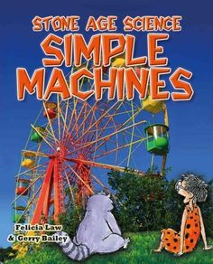 Simple Machines: Inventions That Changed the World and the Science Behind Them