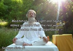 """Meditation on the Light and Sound makes us aware that the real wealth is freedom from all dependence."" 