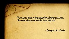 """A reader lives a thousand lives before he dies. The man who never reads lives only one."" -- George R.R. Martin"