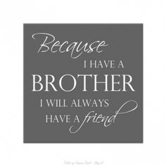 Because I have a brother I will always have a friend.