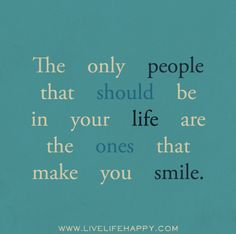 The only people that should be in your life are the ones that make you smile.